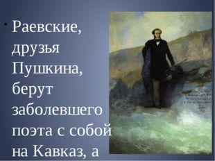 Раевские, друзья Пушкина, берут заболевшего поэта с собой на Кавказ, а затем