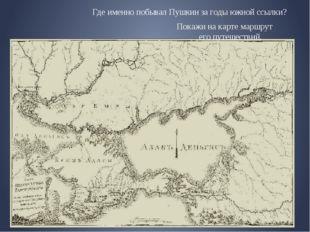 Где именно побывал Пушкин за годы южной ссылки? Покажи на карте маршрут е