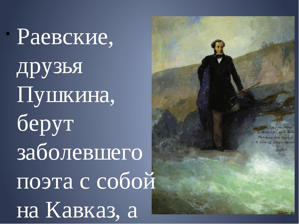 Раевские, друзья Пушкина, берут заболевшего поэта с собой на Кавказ, а затем...
