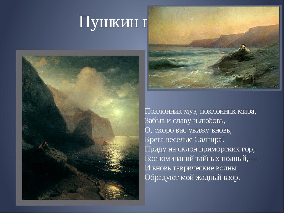 Пушкин в Крыму Поклонник муз, поклонник мира, Забыв и славу и любовь, О, скор...