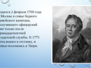 Родился 2 февраля 1769 года в Москве в семье бедного армейского капитана, пол