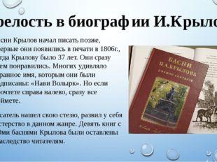 Зрелость в биографии И.Крылова Басни Крылов начал писать позже, впервые они п