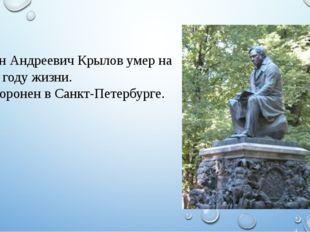 Иван Андреевич Крылов умер на 76м году жизни. Похоронен в Санкт-Петербурге.