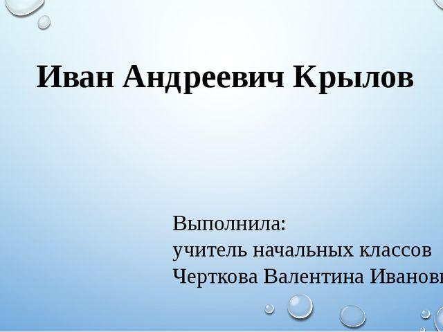 Иван Андреевич Крылов Выполнила: учитель начальных классов Черткова Валентина...