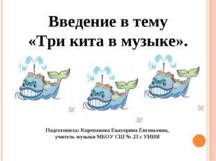 Введение в тему «Три кита в музыке». Подготовила: Корепанова Екатерина Евген