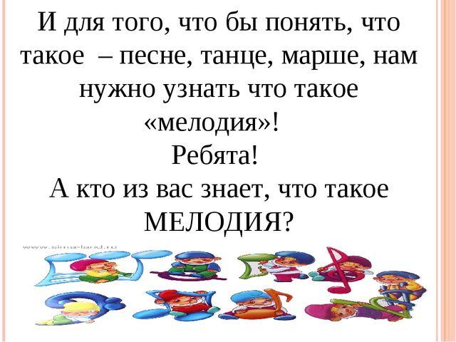 И для того, что бы понять, что такое – песне, танце, марше, нам нужно узнать...