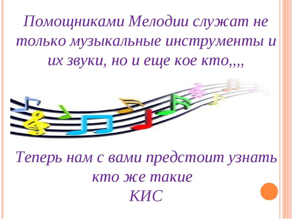 Помощниками Мелодии служат не только музыкальные инструменты и их звуки, но и...