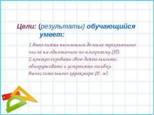 1.выполнять письменное деление трехзначного числа на однозначное по алгоритму