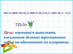 963:3= (900+30+6):3 =900:3+30:3+6:3 =300+10+2 =312 725:5= Цель: научиться вып