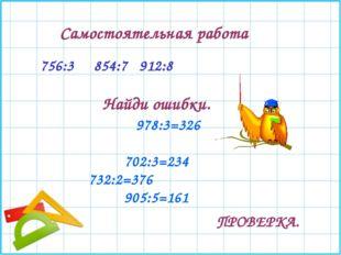 756:3 854:7 912:8 Самостоятельная работа Найди ошибки. 978:3=326 702:3=234 73