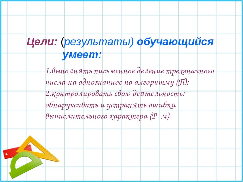 1.выполнять письменное деление трехзначного числа на однозначное по алгоритму...