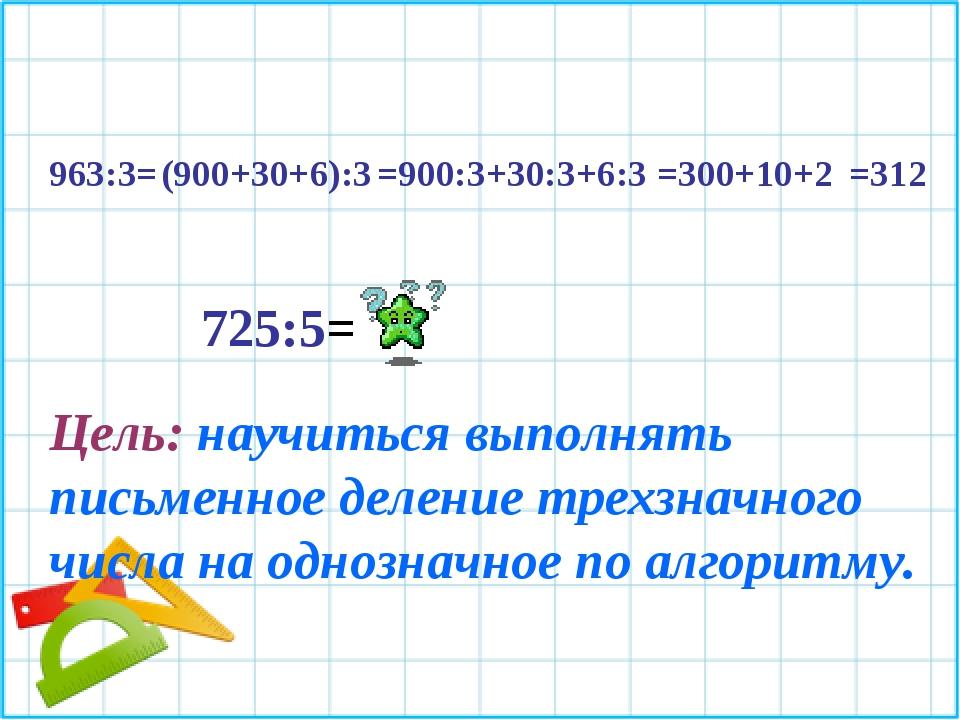 963:3= (900+30+6):3 =900:3+30:3+6:3 =300+10+2 =312 725:5= Цель: научиться вып...