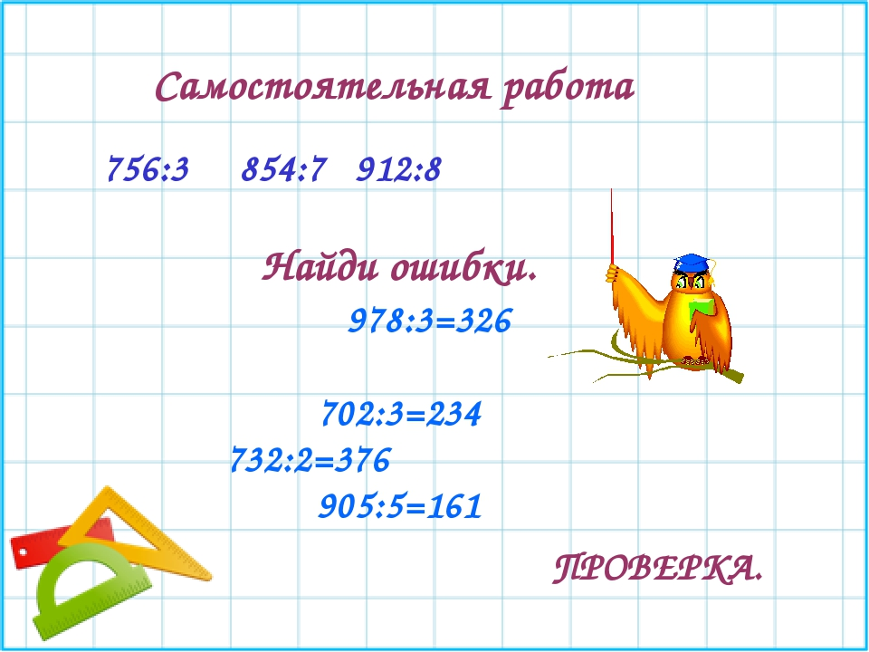 756:3 854:7 912:8 Самостоятельная работа Найди ошибки. 978:3=326 702:3=234 73...