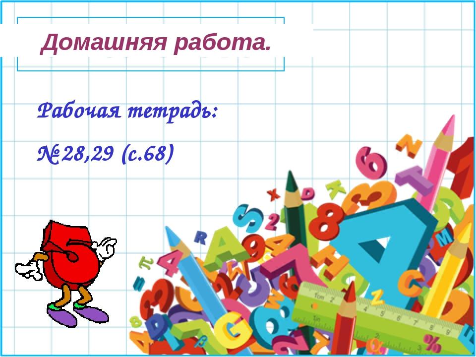Домашняя работа. Рабочая тетрадь: № 28,29 (с.68)