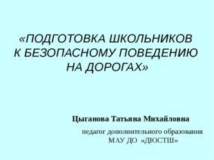 Цыганова Татьяна Михайловна педагог дополнительного образования МАУ ДО «ДЮСТШ