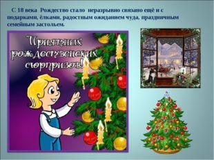 С 18 века Рождество стало неразрывно связано ещё и с подарками, ёлками, радо