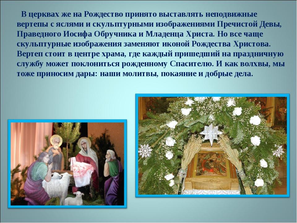 В церквах же на Рождество принято выставлять неподвижные вертепы с яслями и...