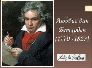 Людвиг ван Бетховен (1770 -1827)