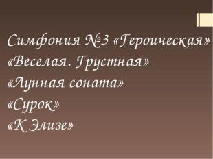 Симфония № 3 «Героическая» «Веселая. Грустная» «Лунная соната» «Сурок» «К Эли