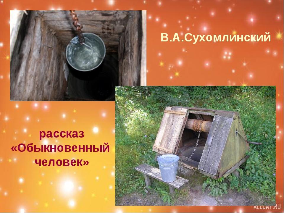 В.А.Сухомлинский рассказ «Обыкновенный человек»