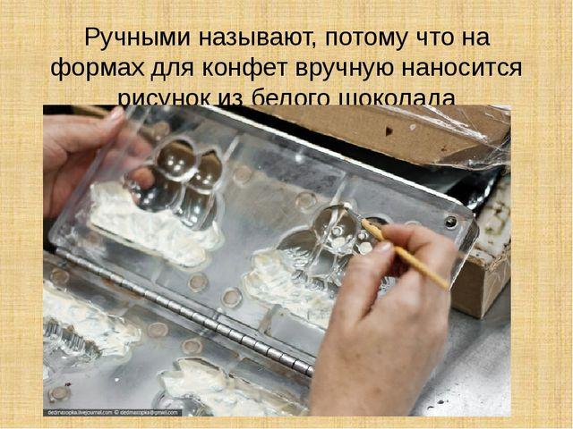 Ручными называют, потому что на формах для конфет вручную наносится рисунок и...