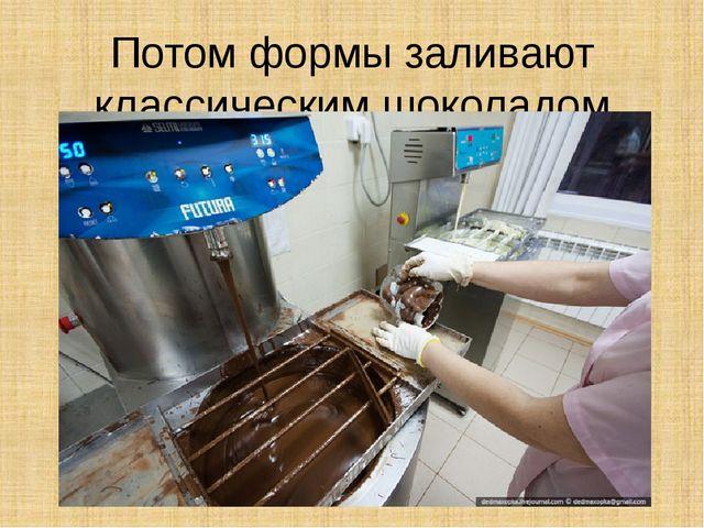 Потом формы заливают классическим шоколадом