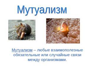 Мутуализм – любые взаимополезные обязательные или случайные связи между орган