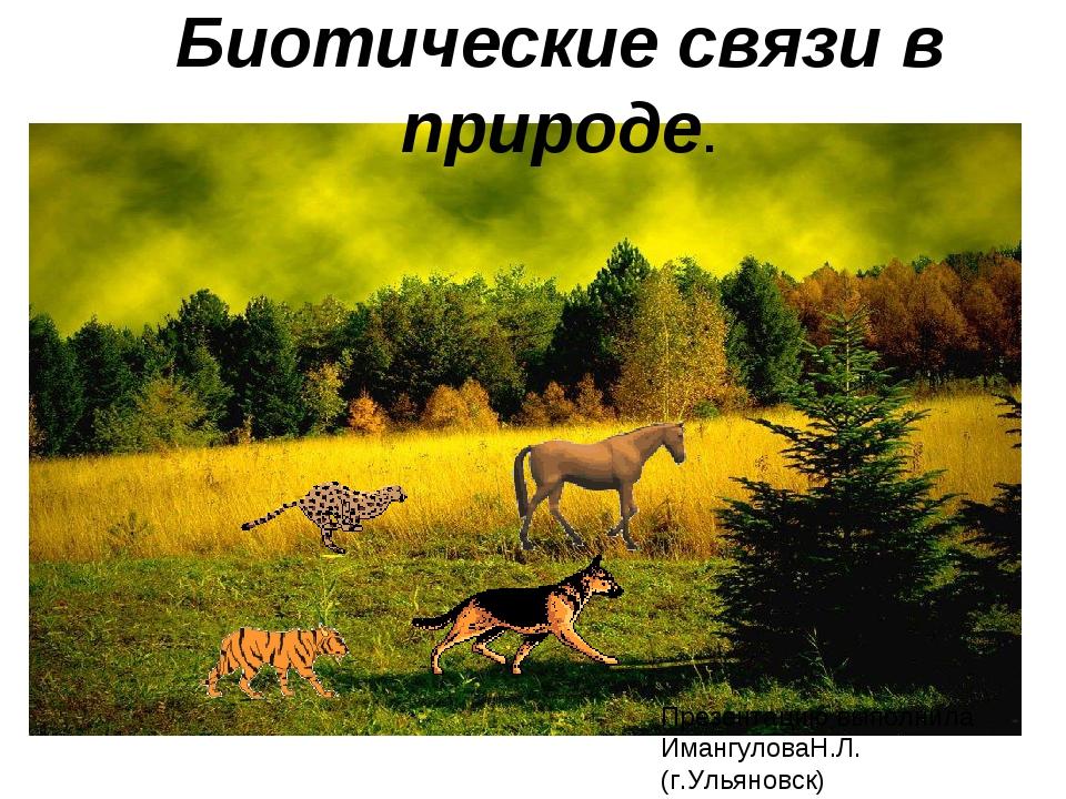 Биотические связи в природе. Презентацию выполнила ИмангуловаН.Л. (г.Ульяновск)