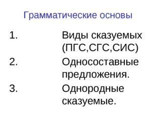 Грамматические основы Виды сказуемых (ПГС,СГС,СИС) Односоставные предложения.