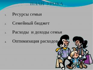 ПЛАН УРОКА Ресурсы семьи Семейный бюджет Расходы и доходы семьи Оптимизация р