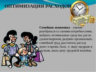 ОПТИМИЗАЦИЯ РАСХОДОВ Семейная экономика - умение разобраться со своими потре
