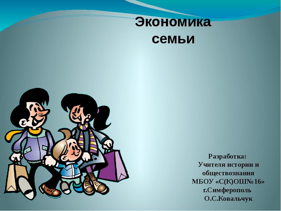 Экономика семьи Разработка: Учителя истории и обществознания МБОУ «С(К)ОШ№16»...