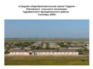 «Средняя общеобразовательная школа Гордали – Юртовского сельского поселения»