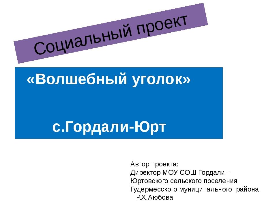 Социальный проект «Волшебный уголок» с.Гордали-Юрт Автор проекта: Директор МО...