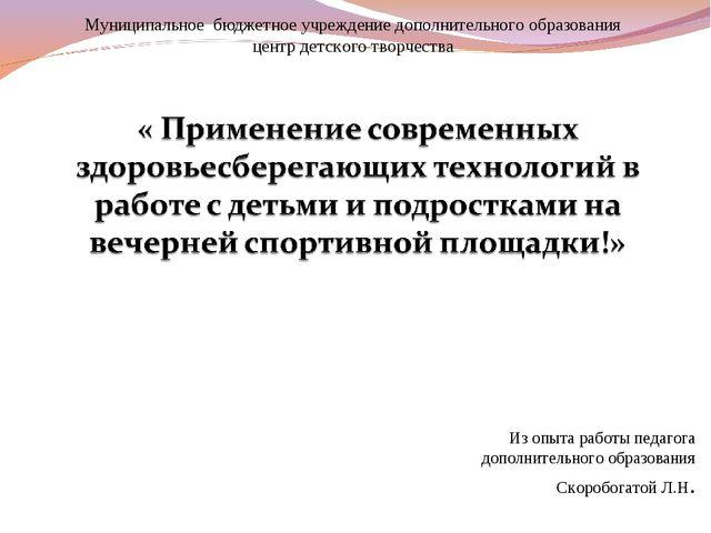 Из опыта работы педагога дополнительного образования Скоробогатой Л.Н. Муници...