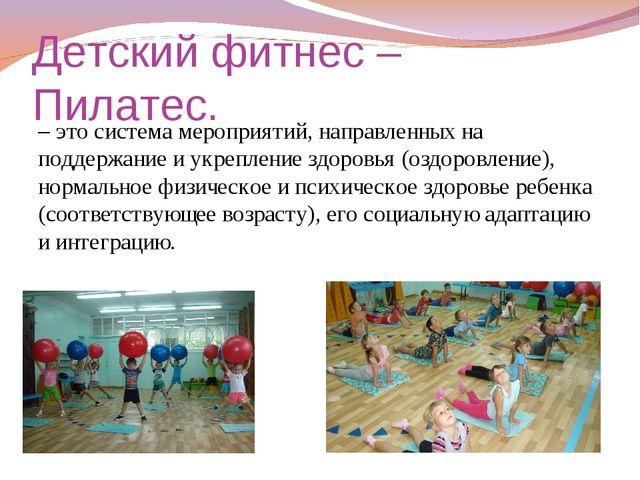 Детский фитнес –Пилатес. – это система мероприятий, направленных на поддержан...