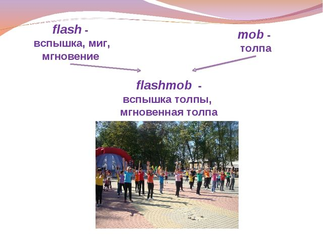 flash - вспышка, миг, мгновение mob - толпа flashmob - вспышка толпы, мгновен...