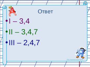 Ответ I – 3,4 II – 3,4,7 III – 2,4,7