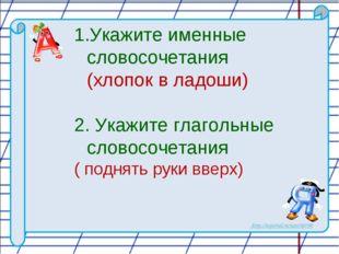 Укажите именные словосочетания (хлопок в ладоши) 2. Укажите глагольные словос