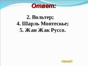 Ответ: 2. Вольтер; 4. Шарль Монтескье; 5. Жан Жак Руссо. Назад: