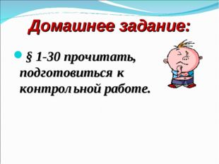 Домашнее задание: § 1-30 прочитать, подготовиться к контрольной работе.