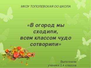 МКОУ ТОПОЛЕВСКАЯ ОО ШКОЛА «В огород мы сходили, всем классом чудо сотворили»