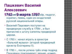Пашкевич Василий Алексеевич 1742 – 9 марта 1797 Русскийкомпозитор,дирижёр,