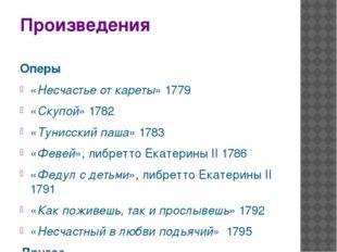 Произведения Оперы «Несчастье от кареты»1779 «Скупой» 1782 «Тунисский паша»