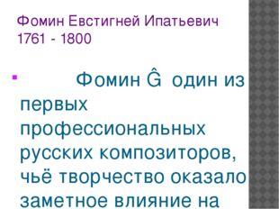 Фомин Евстигней Ипатьевич 1761 - 1800 Фомин ― один из первых профессиональных