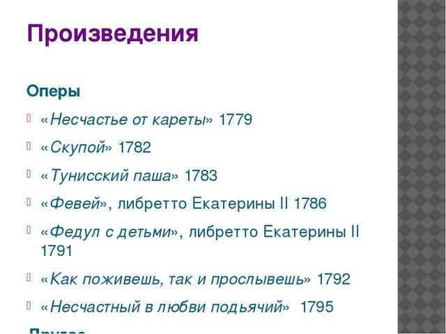 Произведения Оперы «Несчастье от кареты»1779 «Скупой» 1782 «Тунисский паша»...
