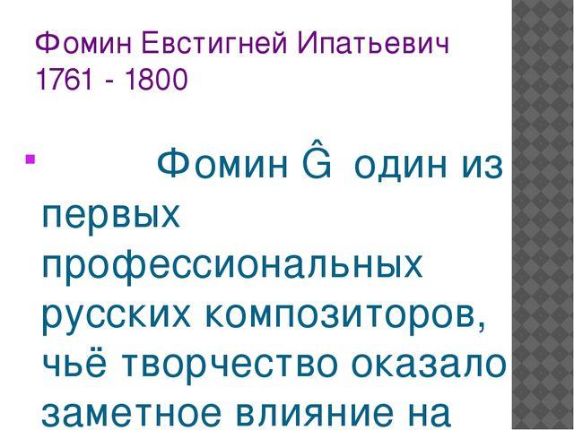 Фомин Евстигней Ипатьевич 1761 - 1800 Фомин ― один из первых профессиональных...