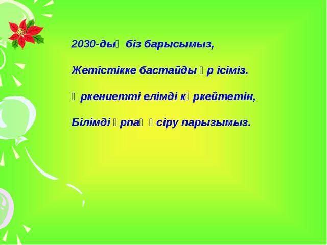 2030-дың біз барысымыз, Жетістікке бастайды әр ісіміз. Өркениетті елімді көрк...