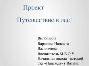 Путешествие в лес! Проект Выполнила Баранова Надежда Васильевна Воспитатель М