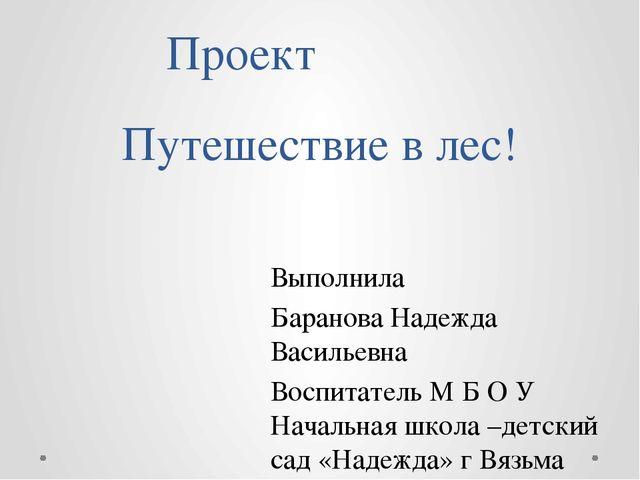 Путешествие в лес! Проект Выполнила Баранова Надежда Васильевна Воспитатель М...